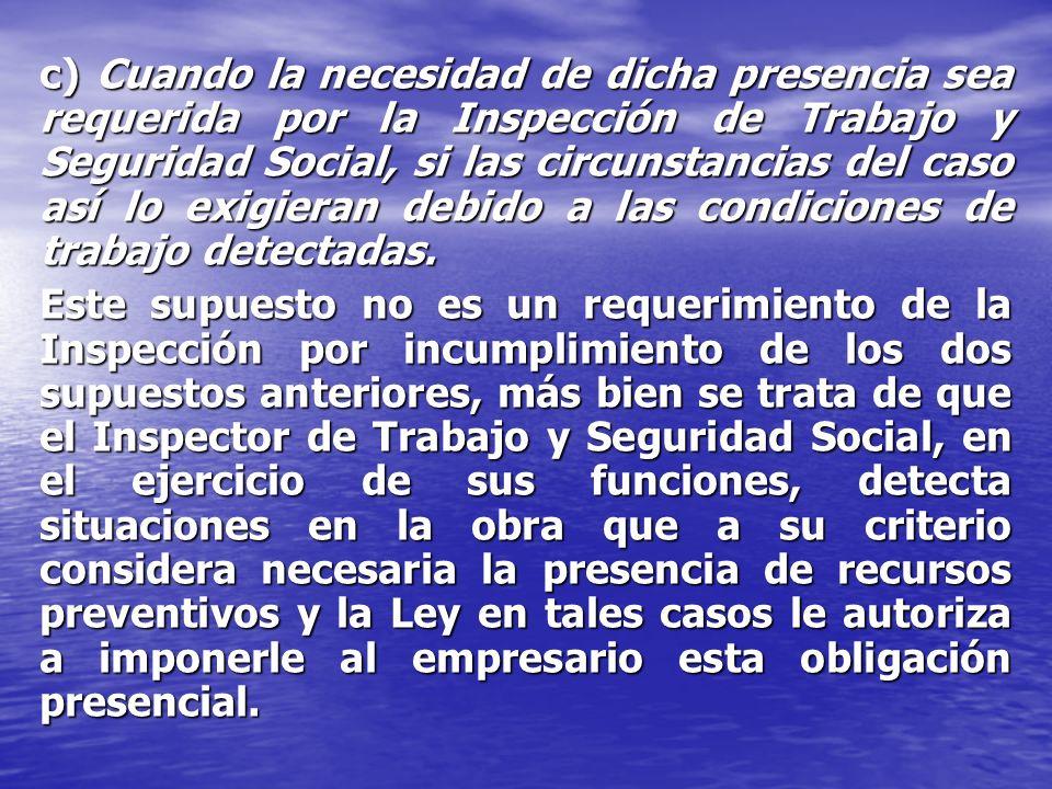 c) Cuando la necesidad de dicha presencia sea requerida por la Inspección de Trabajo y Seguridad Social, si las circunstancias del caso así lo exigieran debido a las condiciones de trabajo detectadas.