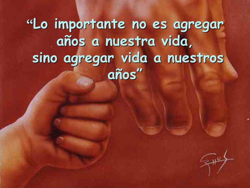 Lo importante no es agregar años a nuestra vida, sino agregar vida a nuestros años