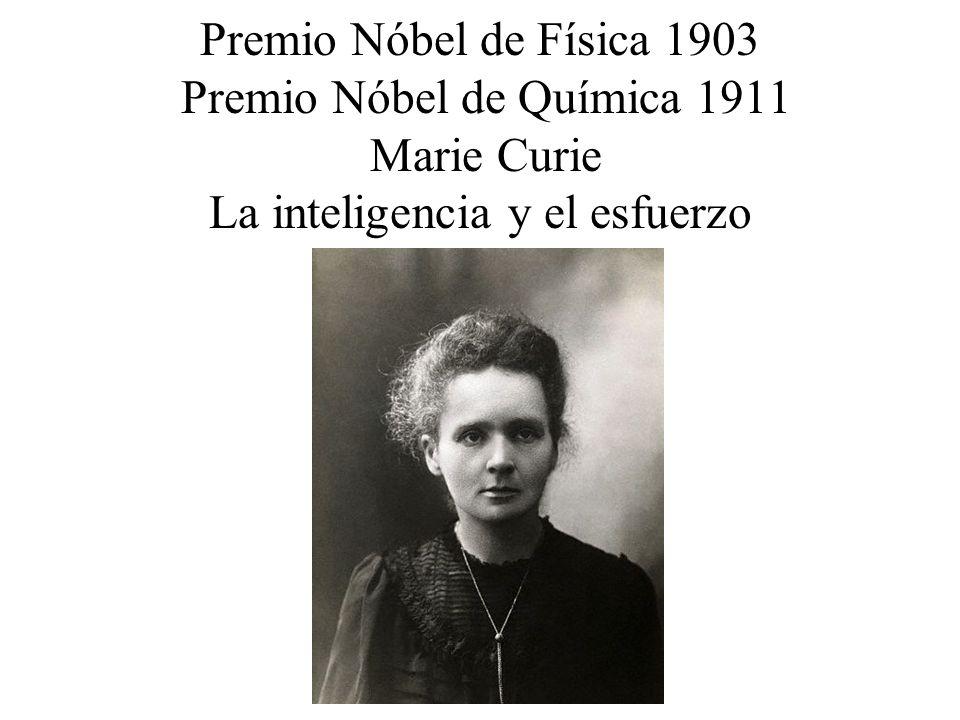 Premio Nóbel de Física 1903 Premio Nóbel de Química 1911 Marie Curie La inteligencia y el esfuerzo