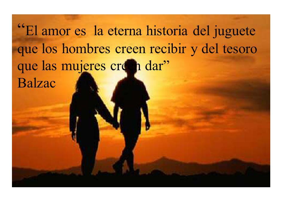 El amor es la eterna historia del juguete que los hombres creen recibir y del tesoro que las mujeres creen dar Balzac