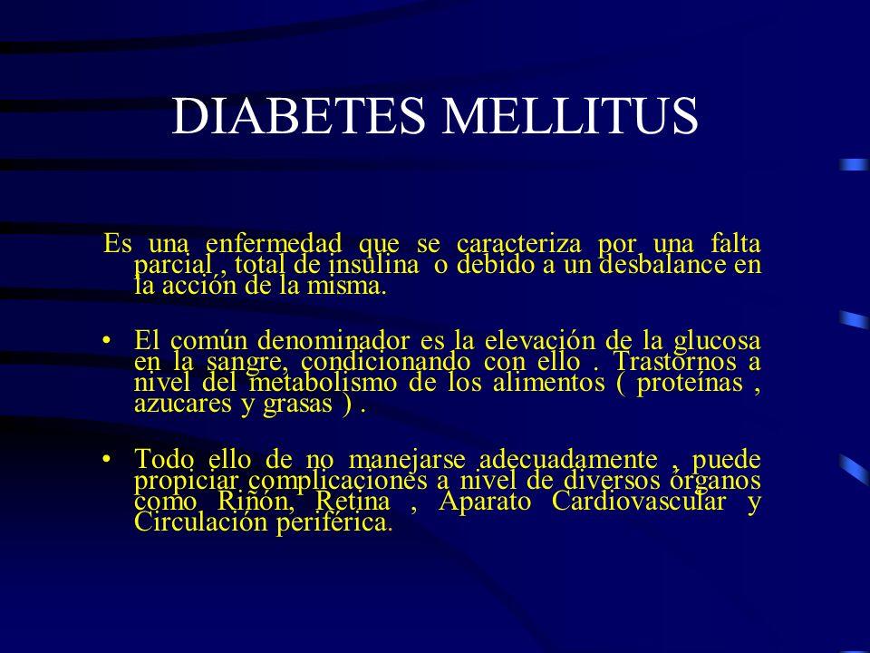 DIABETES MELLITUS Es una enfermedad que se caracteriza por una falta parcial , total de insulina o debido a un desbalance en la acción de la misma.