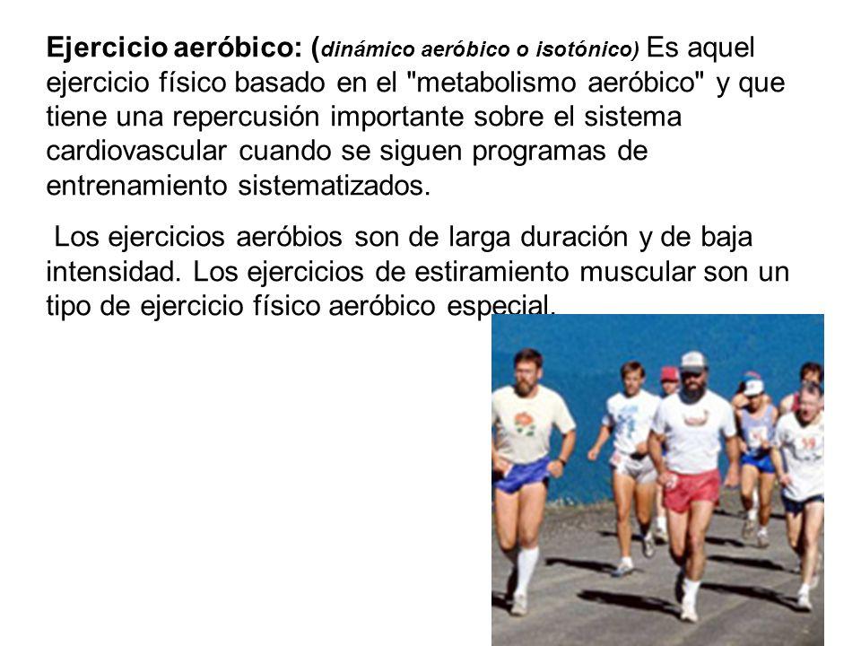 Ejercicio aeróbico: (dinámico aeróbico o isotónico) Es aquel ejercicio físico basado en el metabolismo aeróbico y que tiene una repercusión importante sobre el sistema cardiovascular cuando se siguen programas de entrenamiento sistematizados.