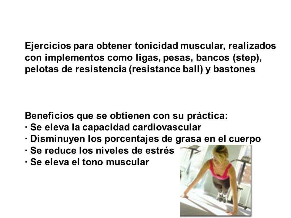Ejercicios para obtener tonicidad muscular, realizados con implementos como ligas, pesas, bancos (step), pelotas de resistencia (resistance ball) y bastones