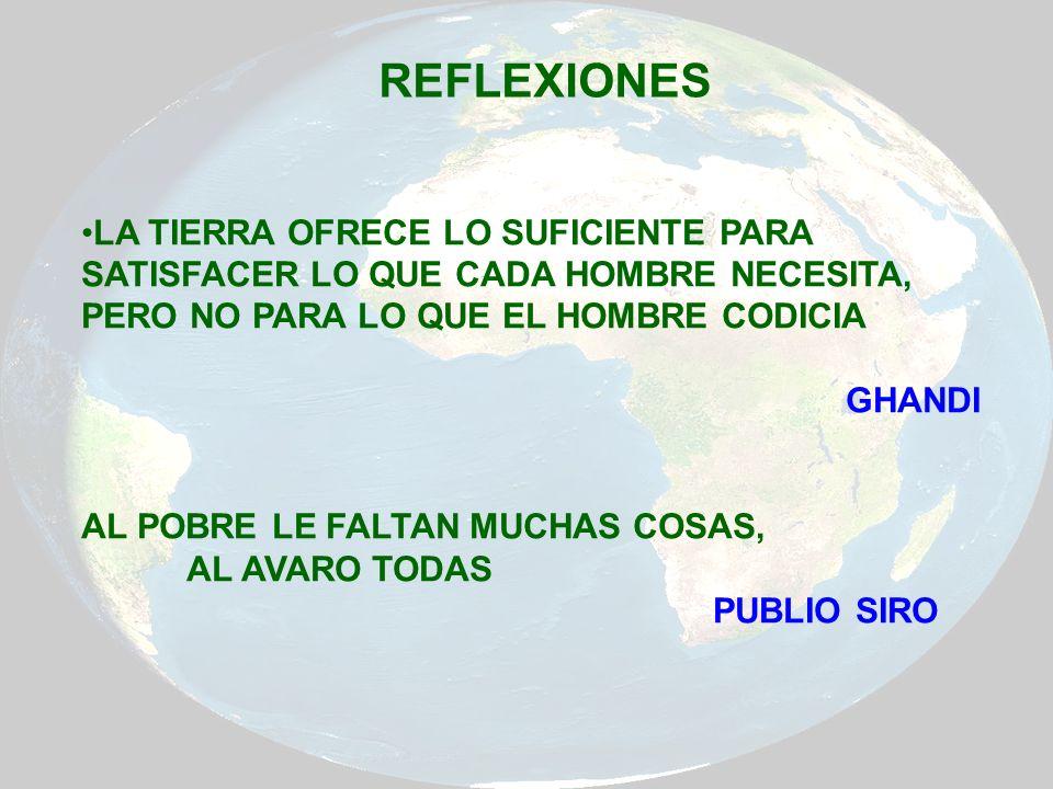 REFLEXIONES LA TIERRA OFRECE LO SUFICIENTE PARA SATISFACER LO QUE CADA HOMBRE NECESITA, PERO NO PARA LO QUE EL HOMBRE CODICIA.