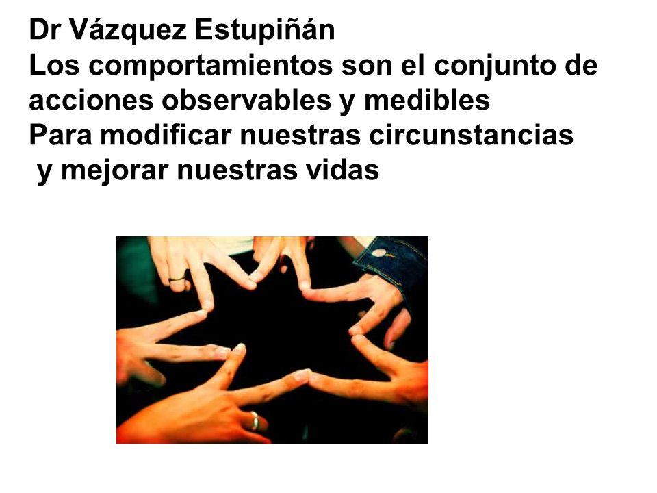Dr Vázquez Estupiñán Los comportamientos son el conjunto de. acciones observables y medibles. Para modificar nuestras circunstancias.