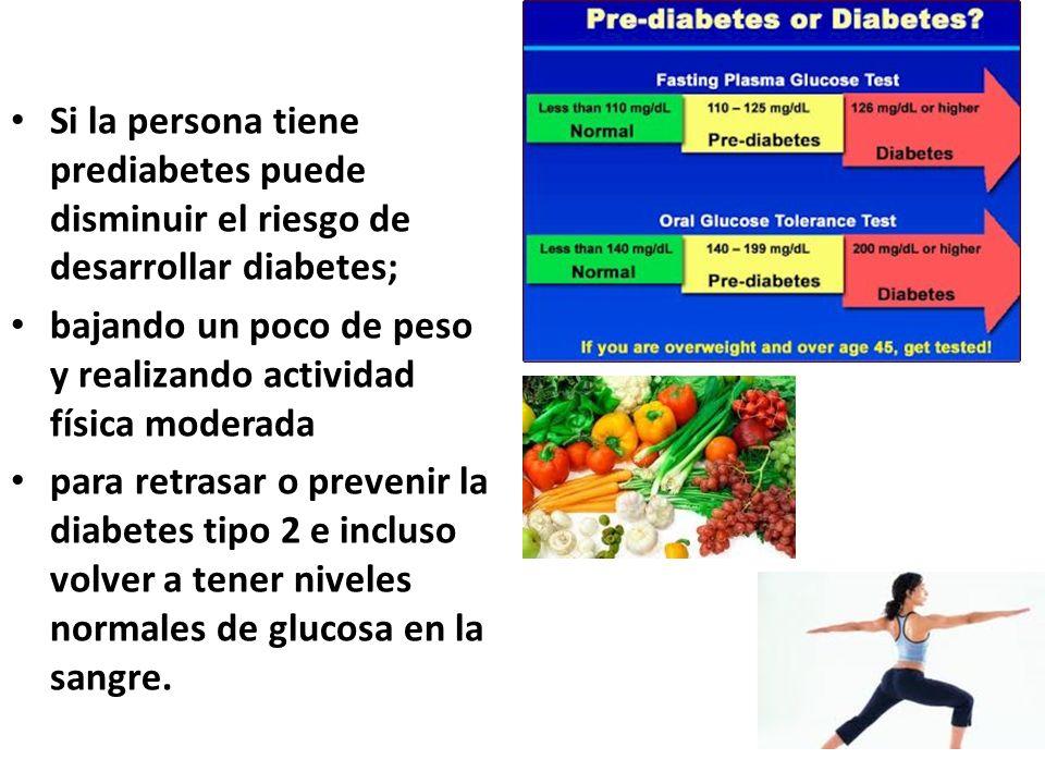 Si la persona tiene prediabetes puede disminuir el riesgo de desarrollar diabetes;