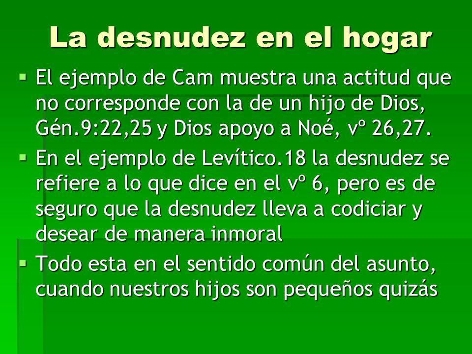La desnudez en el hogarEl ejemplo de Cam muestra una actitud que no corresponde con la de un hijo de Dios, Gén.9:22,25 y Dios apoyo a Noé, vº 26,27.