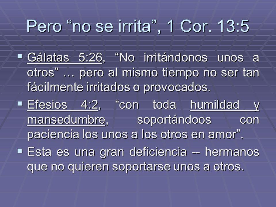 Pero no se irrita , 1 Cor. 13:5