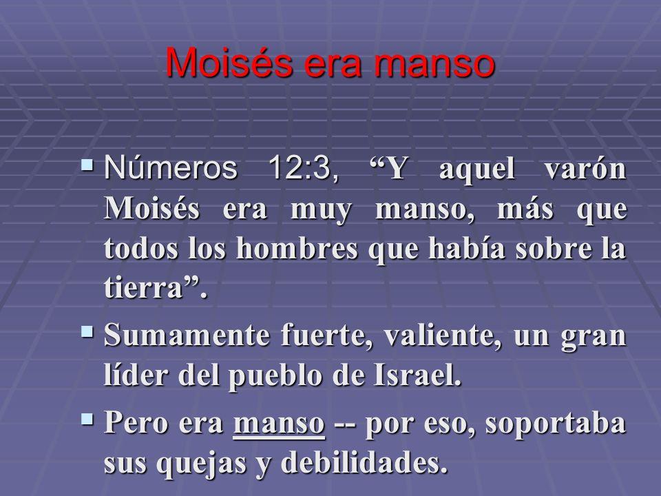 Moisés era manso Números 12:3, Y aquel varón Moisés era muy manso, más que todos los hombres que había sobre la tierra .