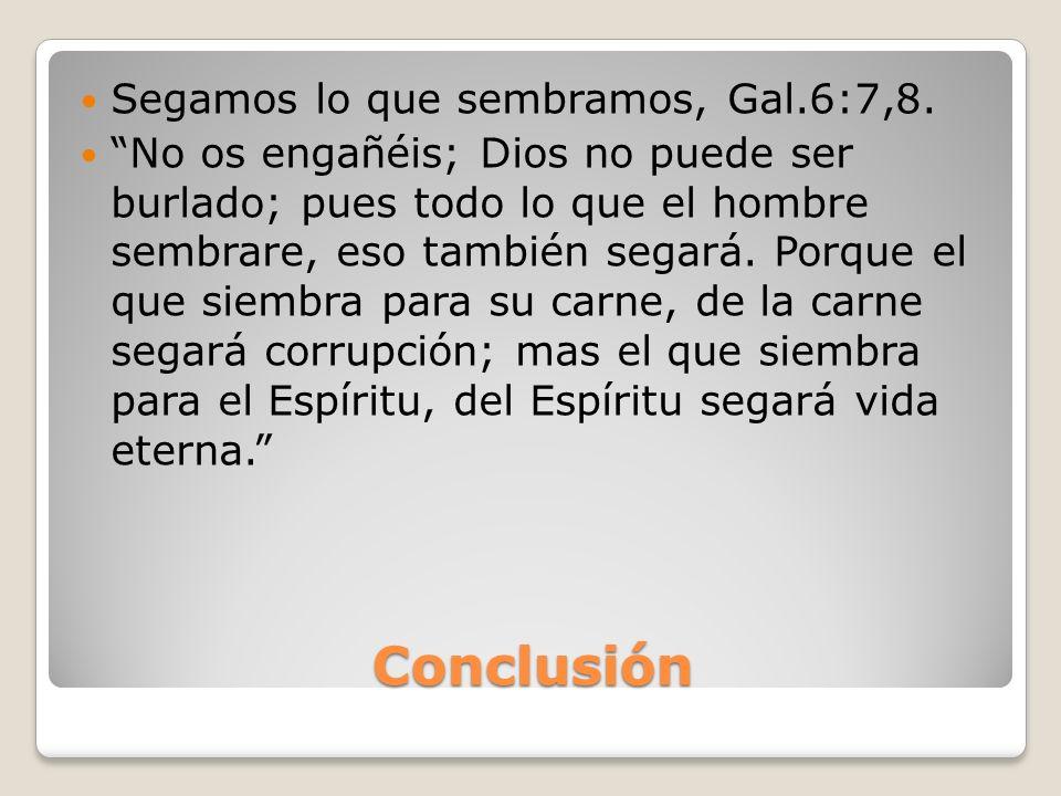 Conclusión Segamos lo que sembramos, Gal.6:7,8.