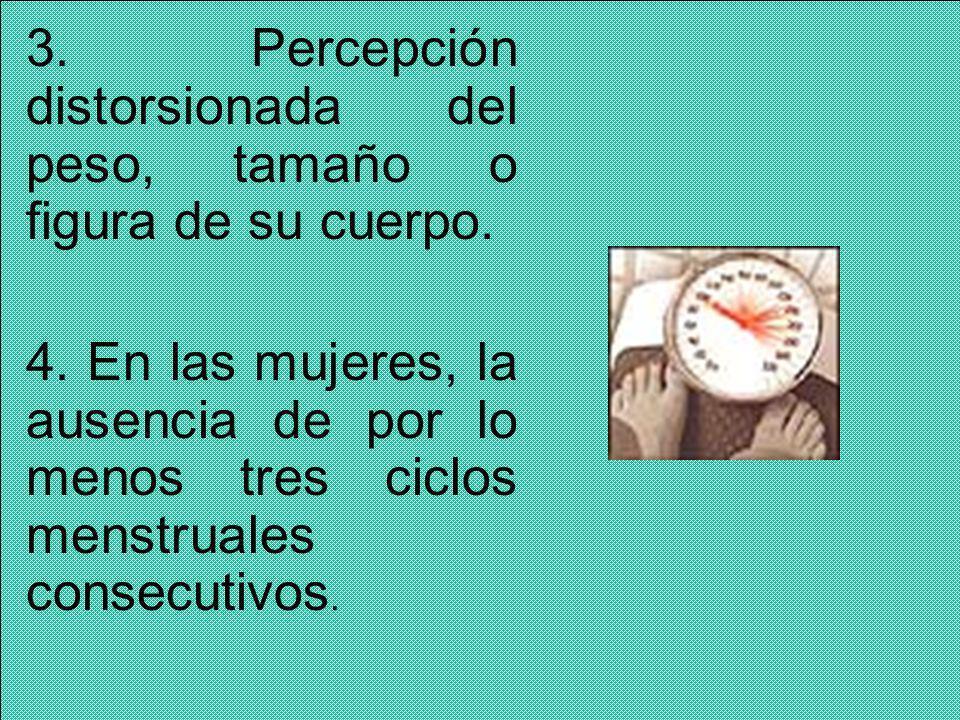 3. Percepción distorsionada del peso, tamaño o figura de su cuerpo.