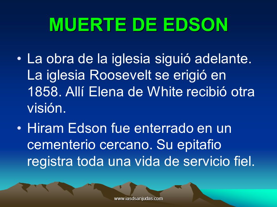 MUERTE DE EDSON La obra de la iglesia siguió adelante. La iglesia Roosevelt se erigió en 1858. Allí Elena de White recibió otra visión.