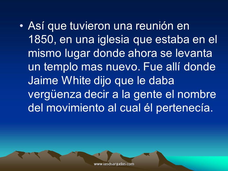 Así que tuvieron una reunión en 1850, en una iglesia que estaba en el mismo lugar donde ahora se levanta un templo mas nuevo. Fue allí donde Jaime White dijo que le daba vergüenza decir a la gente el nombre del movimiento al cual él pertenecía.