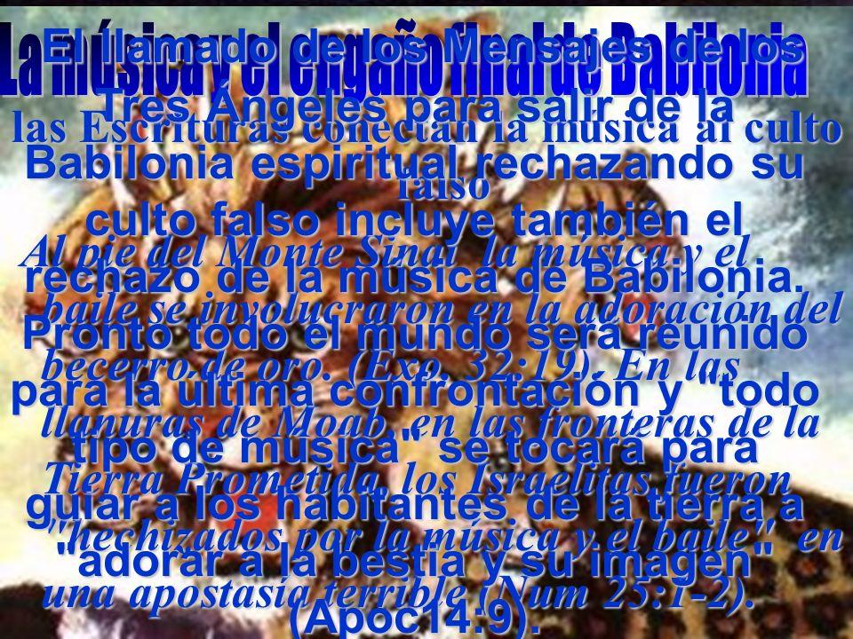 El llamado de los Mensajes de los Tres Ángeles para salir de la Babilonia espiritual rechazando su culto falso incluye también el rechazo de la música de Babilonia. Pronto todo el mundo será reunido para la última confrontación y todo tipo de música se tocará para guiar a los habitantes de la tierra a adorar a la bestia y su imagen (Apoc14:9).