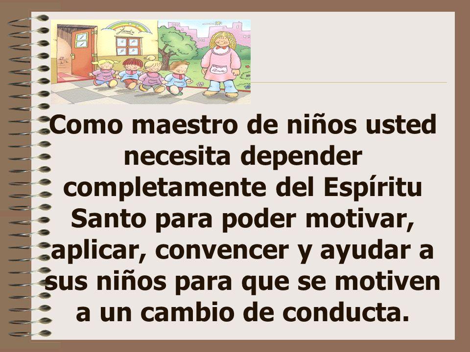Como maestro de niños usted necesita depender completamente del Espíritu Santo para poder motivar, aplicar, convencer y ayudar a sus niños para que se motiven a un cambio de conducta.