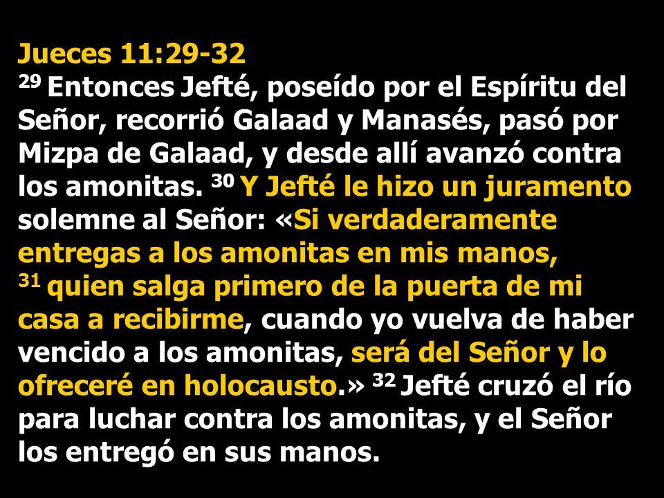 Jueces 11:29-32 29 Entonces Jefté, poseído por el Espíritu del Señor, recorrió Galaad y Manasés, pasó por Mizpa de Galaad, y desde allí avanzó contra los amonitas.