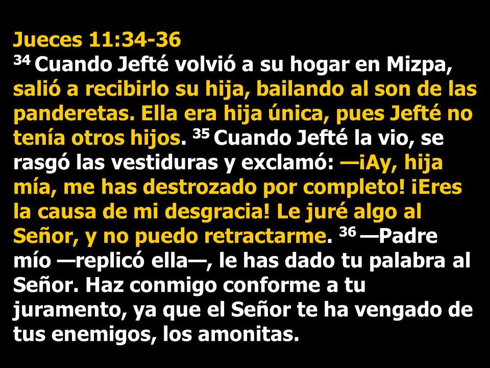 Jueces 11:34-36 34 Cuando Jefté volvió a su hogar en Mizpa, salió a recibirlo su hija, bailando al son de las panderetas.