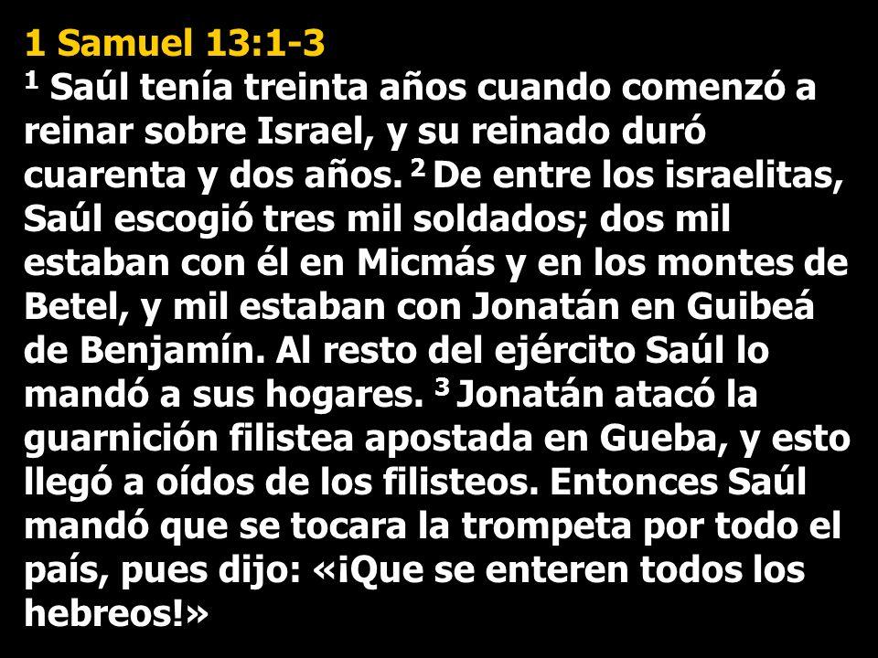 1 Samuel 13:1-3 1 Saúl tenía treinta años cuando comenzó a reinar sobre Israel, y su reinado duró cuarenta y dos años.