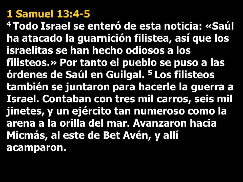 1 Samuel 13:4-5 4 Todo Israel se enteró de esta noticia: «Saúl ha atacado la guarnición filistea, así que los israelitas se han hecho odiosos a los filisteos.» Por tanto el pueblo se puso a las órdenes de Saúl en Guilgal.