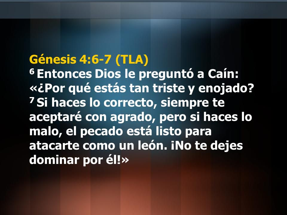 Génesis 4:6-7 (TLA) 6 Entonces Dios le preguntó a Caín: «¿Por qué estás tan triste y enojado.