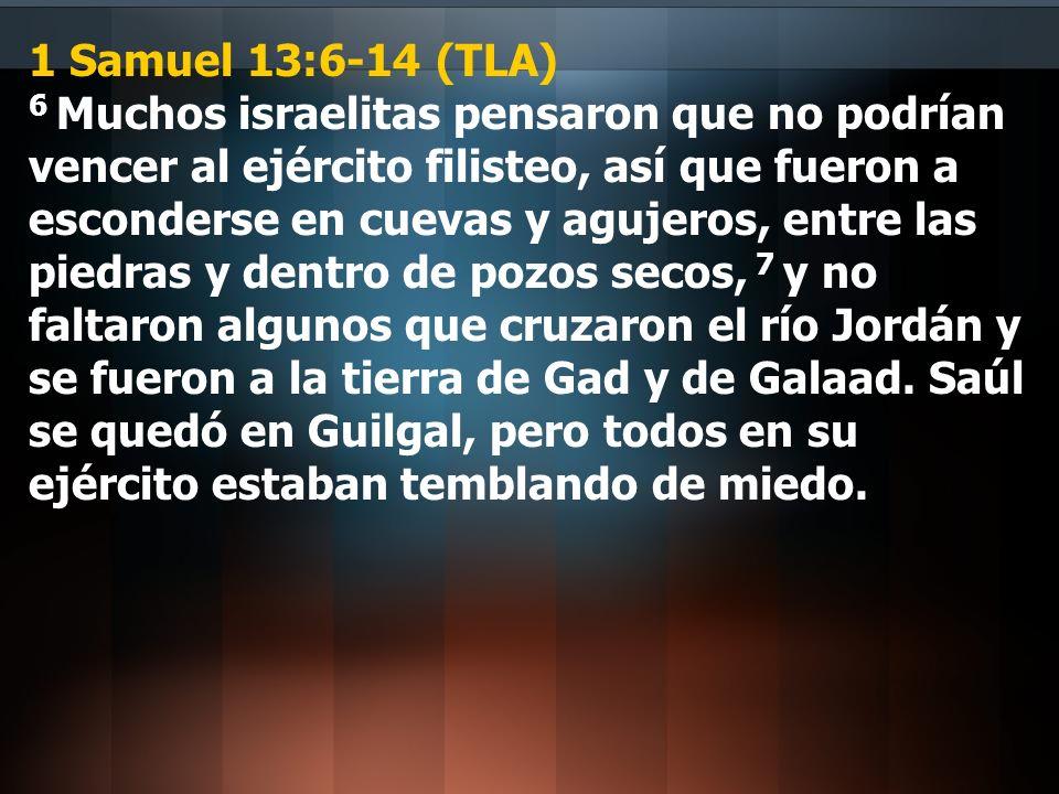 1 Samuel 13:6-14 (TLA) 6 Muchos israelitas pensaron que no podrían vencer al ejército filisteo, así que fueron a esconderse en cuevas y agujeros, entre las piedras y dentro de pozos secos, 7 y no faltaron algunos que cruzaron el río Jordán y se fueron a la tierra de Gad y de Galaad.