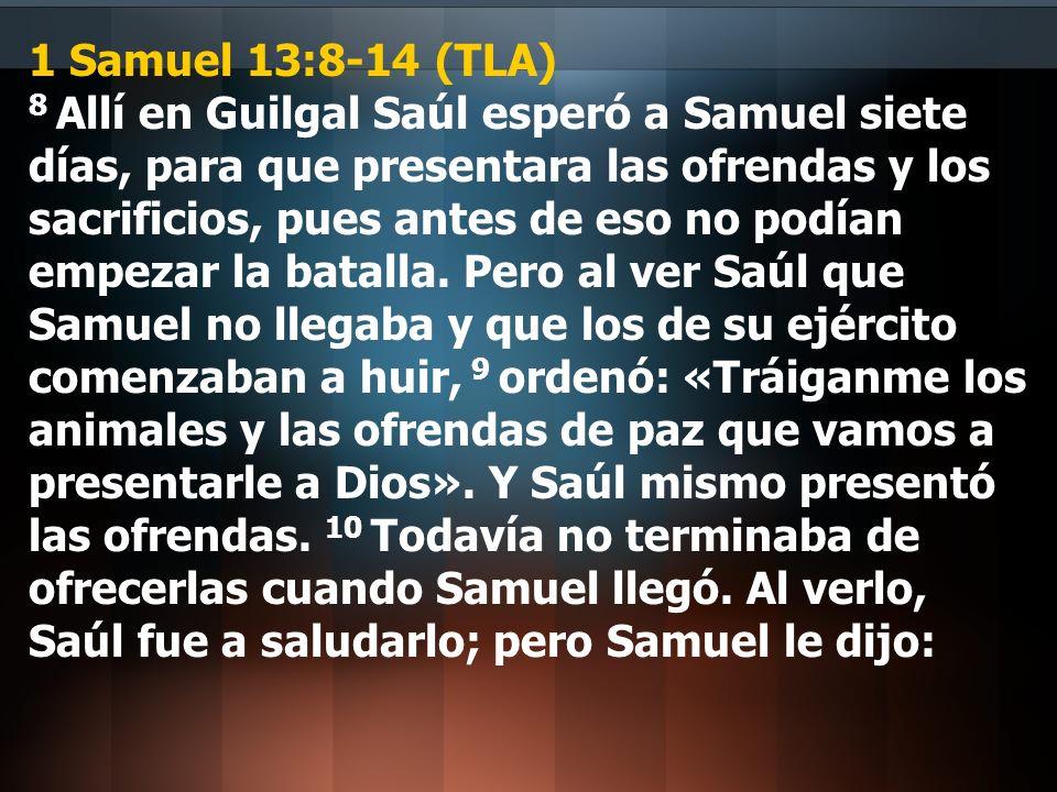 1 Samuel 13:8-14 (TLA) 8 Allí en Guilgal Saúl esperó a Samuel siete días, para que presentara las ofrendas y los sacrificios, pues antes de eso no podían empezar la batalla.