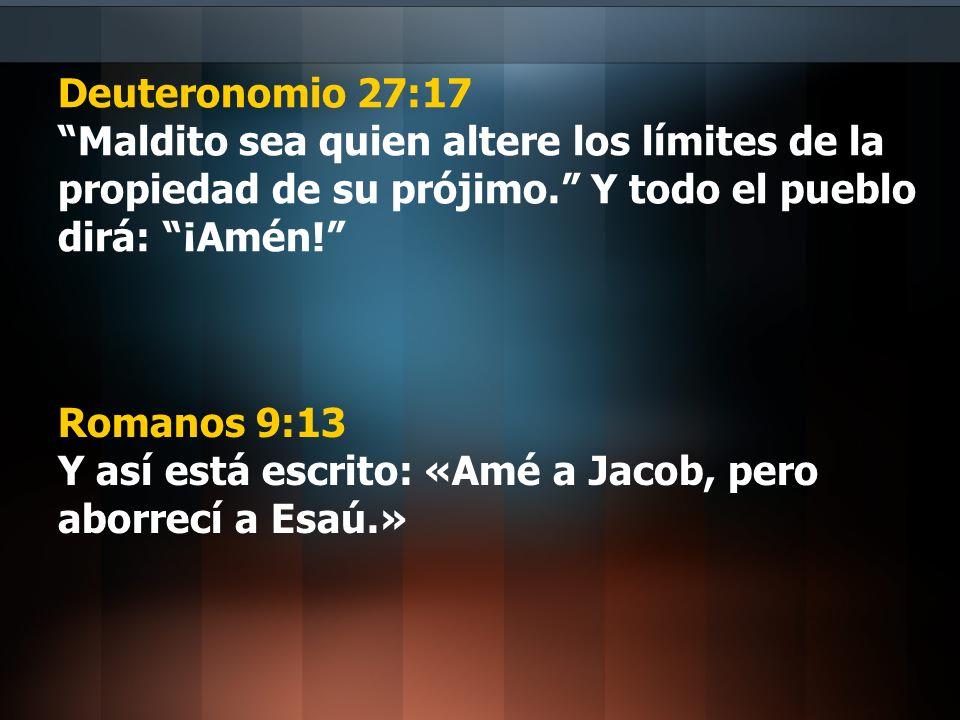 Deuteronomio 27:17 Maldito sea quien altere los límites de la propiedad de su prójimo. Y todo el pueblo dirá: ¡Amén!