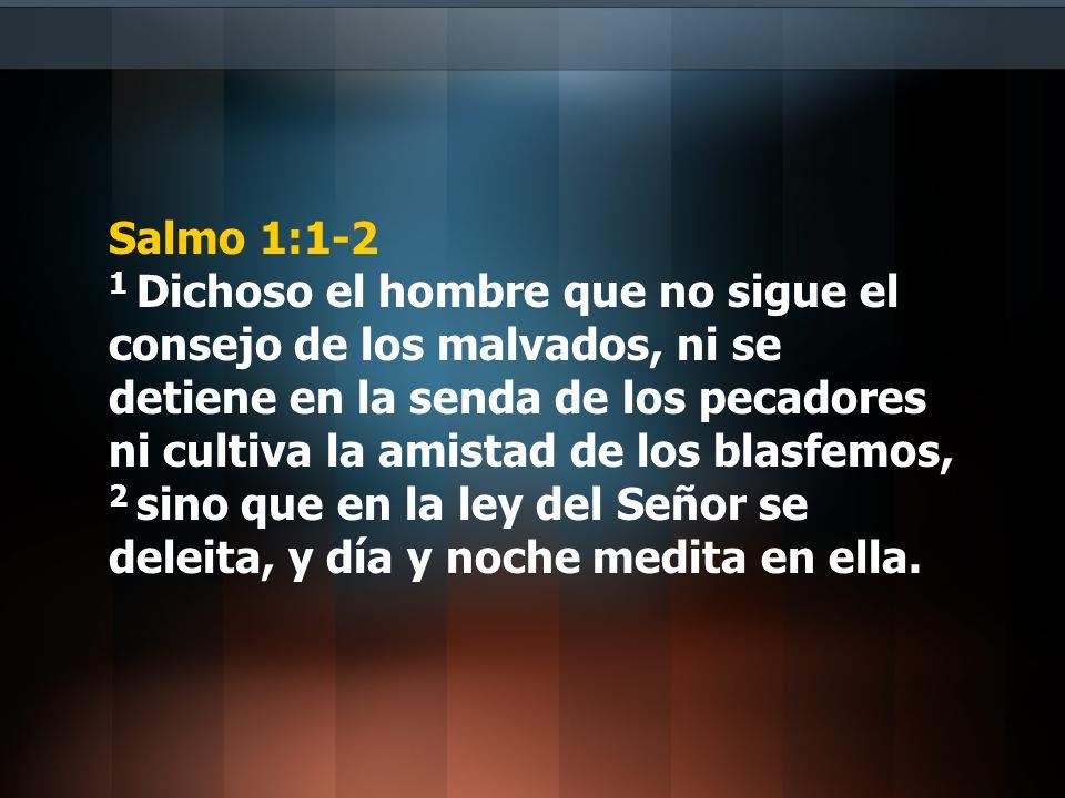 Salmo 1:1-2 1 Dichoso el hombre que no sigue el consejo de los malvados, ni se detiene en la senda de los pecadores ni cultiva la amistad de los blasfemos, 2 sino que en la ley del Señor se deleita, y día y noche medita en ella.