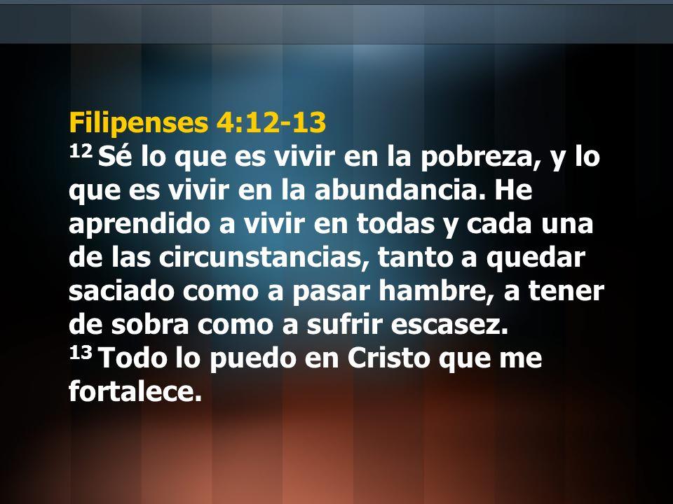Filipenses 4:12-13 12 Sé lo que es vivir en la pobreza, y lo que es vivir en la abundancia.