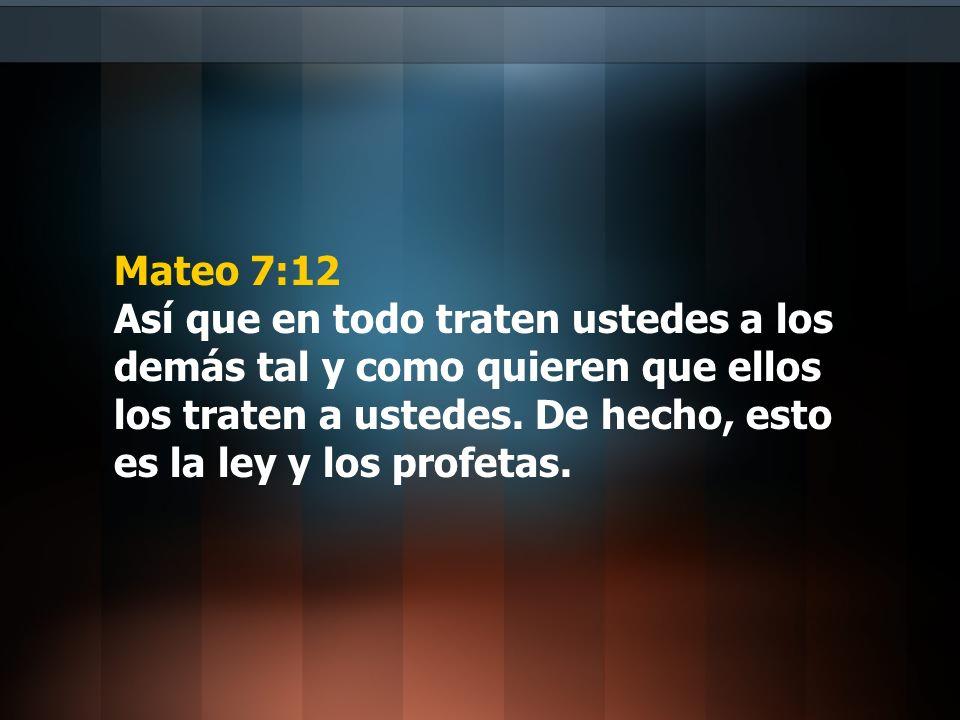 Mateo 7:12 Así que en todo traten ustedes a los demás tal y como quieren que ellos los traten a ustedes.