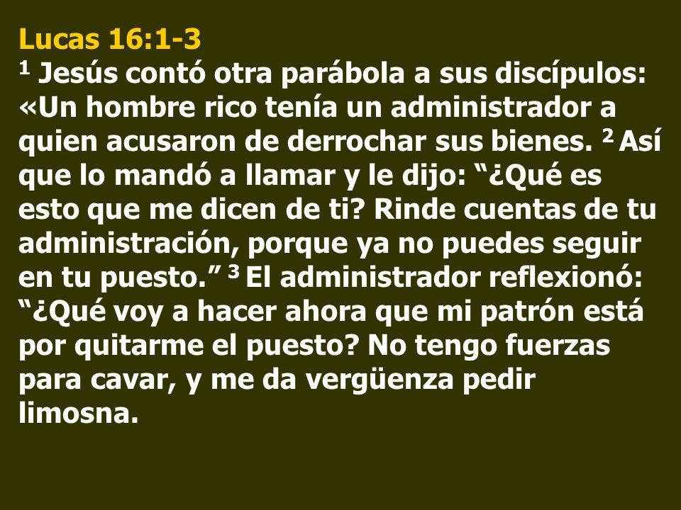 Lucas 16:1-3 1 Jesús contó otra parábola a sus discípulos: «Un hombre rico tenía un administrador a quien acusaron de derrochar sus bienes.