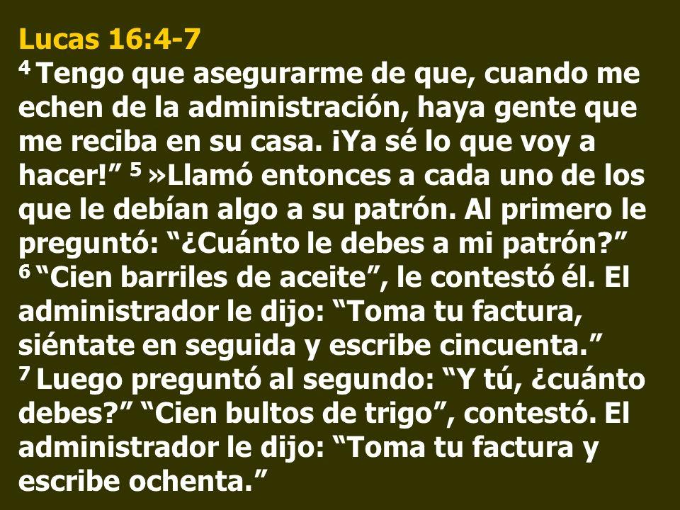 Lucas 16:4-7 4 Tengo que asegurarme de que, cuando me echen de la administración, haya gente que me reciba en su casa.