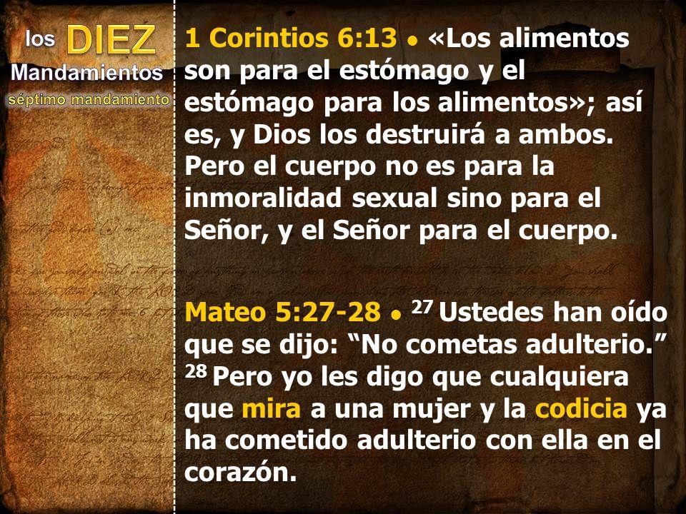 1 Corintios 6:13 • «Los alimentos son para el estómago y el estómago para los alimentos»; así es, y Dios los destruirá a ambos. Pero el cuerpo no es para la inmoralidad sexual sino para el Señor, y el Señor para el cuerpo.