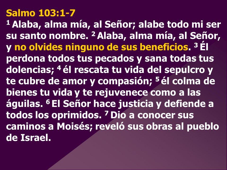 Salmo 103:1-7 1 Alaba, alma mía, al Señor; alabe todo mi ser su santo nombre.