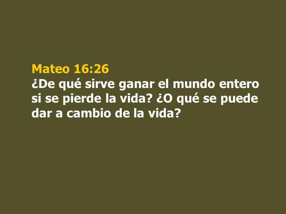Mateo 16:26 ¿De qué sirve ganar el mundo entero si se pierde la vida