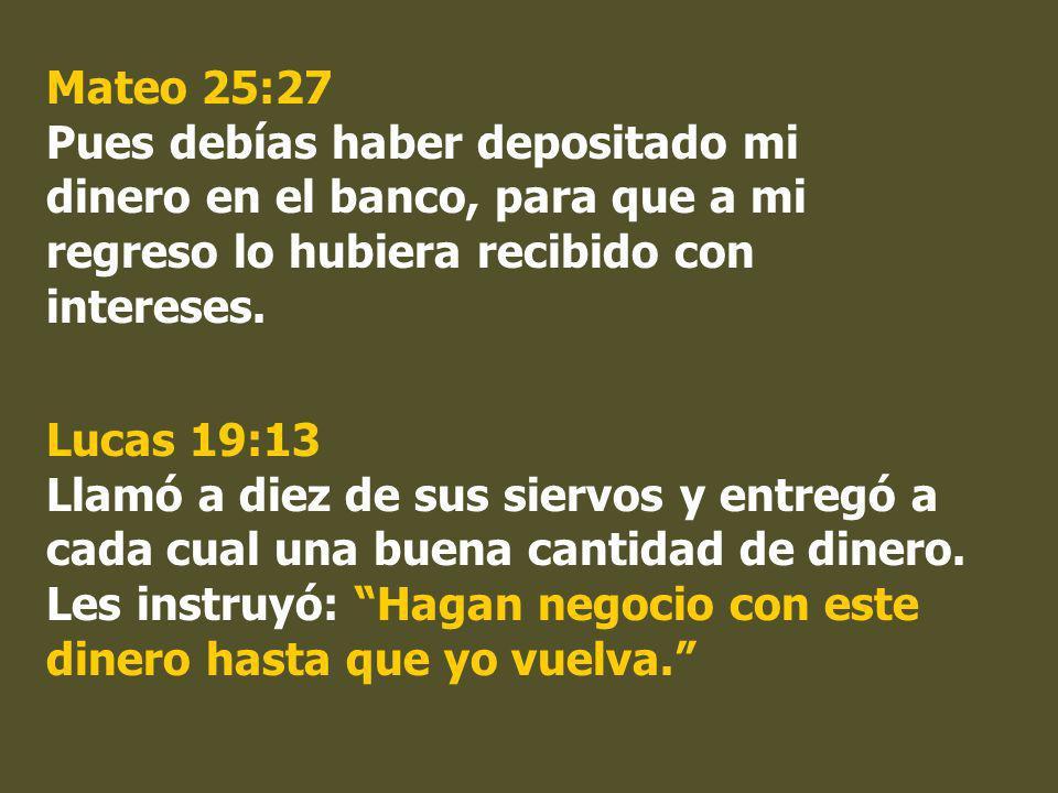 Mateo 25:27 Pues debías haber depositado mi dinero en el banco, para que a mi regreso lo hubiera recibido con intereses.