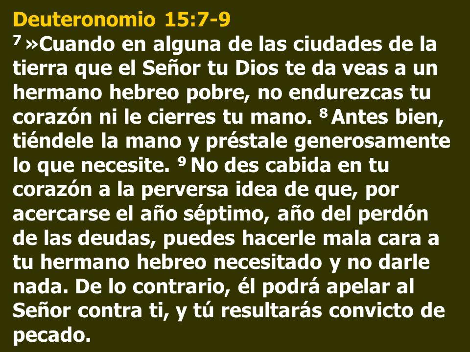 Deuteronomio 15:7-9 7 »Cuando en alguna de las ciudades de la tierra que el Señor tu Dios te da veas a un hermano hebreo pobre, no endurezcas tu corazón ni le cierres tu mano.
