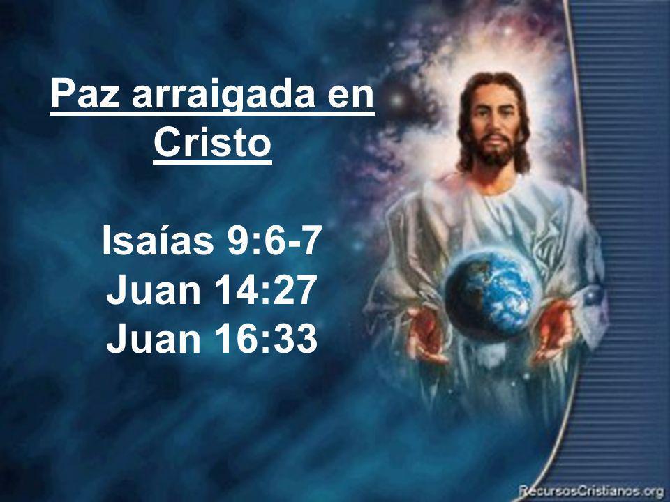 Paz arraigada en Cristo Isaías 9:6-7 Juan 14:27 Juan 16:33