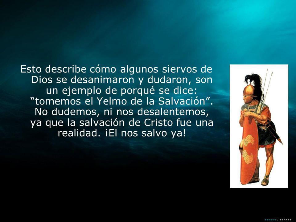 Esto describe cómo algunos siervos de Dios se desanimaron y dudaron, son un ejemplo de porqué se dice: tomemos el Yelmo de la Salvación .