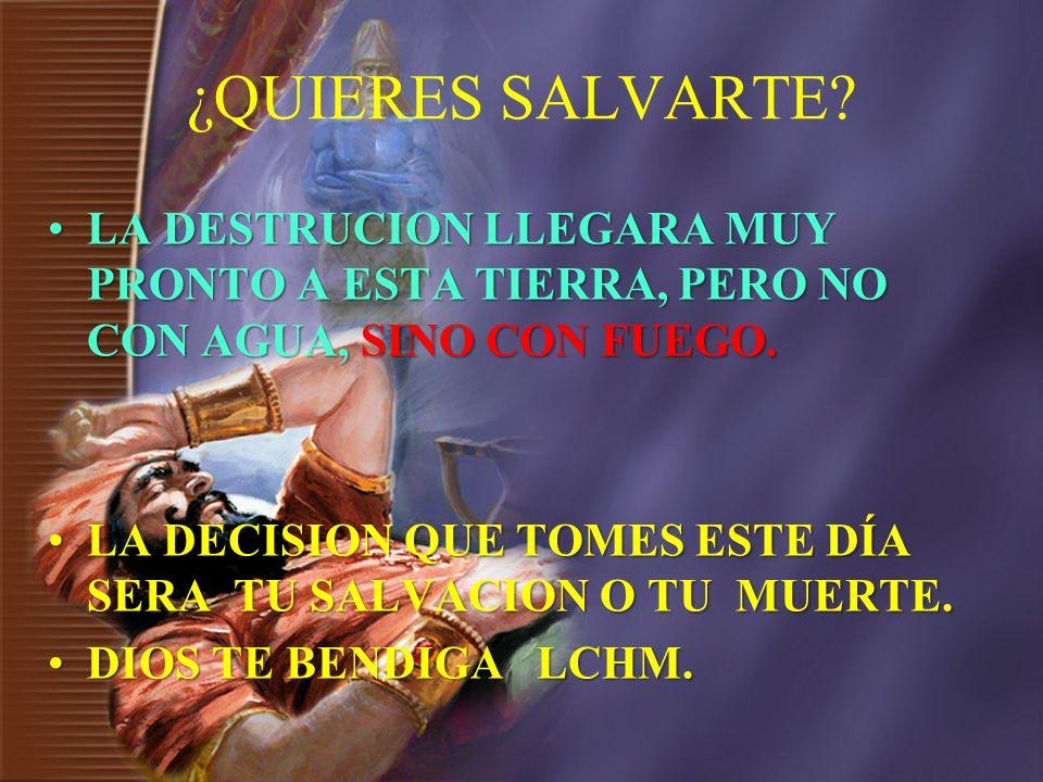 ¿QUIERES SALVARTE LA DESTRUCION LLEGARA MUY PRONTO A ESTA TIERRA, PERO NO CON AGUA, SINO CON FUEGO.