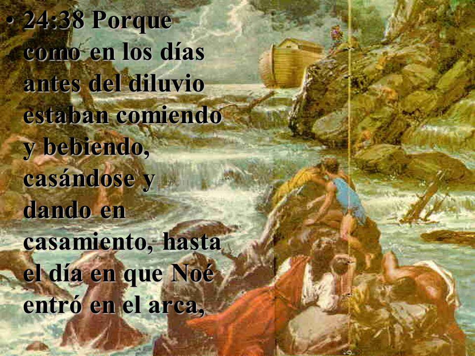 24:38 Porque como en los días antes del diluvio estaban comiendo y bebiendo, casándose y dando en casamiento, hasta el día en que Noé entró en el arca,