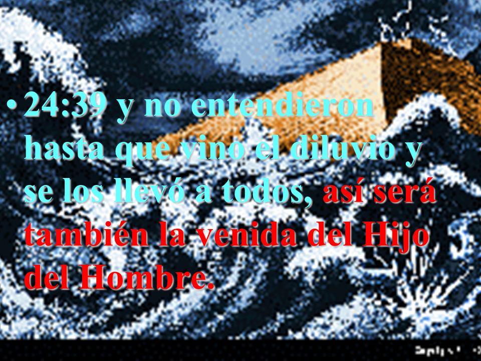 24:39 y no entendieron hasta que vino el diluvio y se los llevó a todos, así será también la venida del Hijo del Hombre.