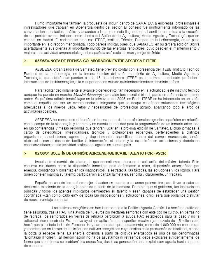 Punto importante fue también la propuesta de incluir, dentro de SAMATEC, a empresas, profesionales e investigadores que trabajan en Bioenergía dentro del sector. El consejo fue puntualmente informado de las conversaciones, estudios, análisis y acuerdos a los que se está llegando en tal sentido, con miras a la creación de un posible evento independiente dentro del Salón de la Agricultura, Medio Agrario y Tecnología que se celebra en Madrid. El reciente acuerdo con ITEBE, Instituto Técnico Europeo de la Leñoenergía, es un paso importante en la dirección mencionada. Todo parece indicar, pues, que SAMATEC, en su tercera edición, abrirá acertadamente sus puertas al importante mundo de las energías renovables, cuyo peso en el mantenimiento y mejora de la actividad empresarial agraria española está cada día más y mejor definido