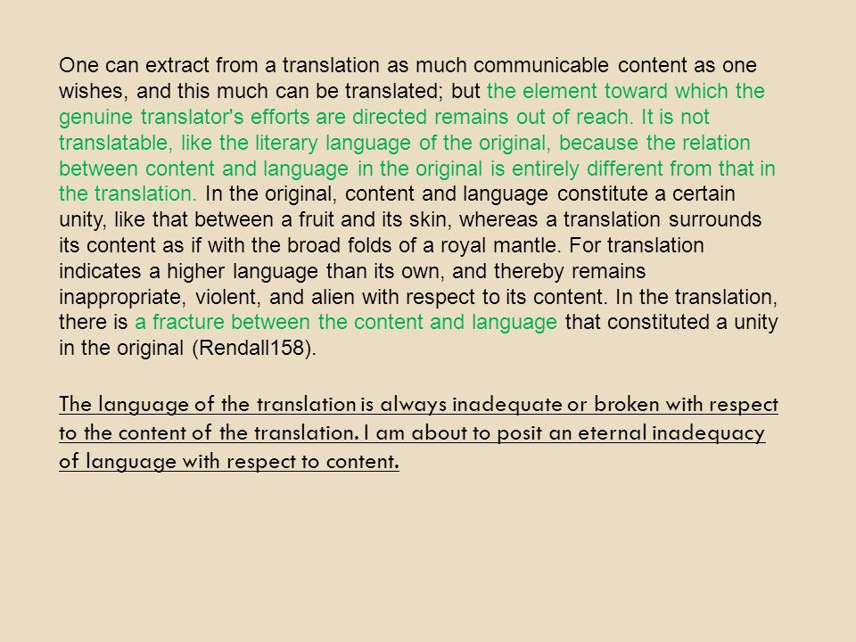 One can extract from a translation as much communicable content as one wishes, and this much can be translated; but the element toward which the genuine translator s efforts are directed remains out of reach. It is not translatable, like the literary language of the original, because the relation between content and language in the original is entirely different from that in the translation. In the original, content and language constitute a certain unity, like that between a fruit and its skin, whereas a translation surrounds its content as if with the broad folds of a royal mantle. For translation indicates a higher language than its own, and thereby remains inappropriate, violent, and alien with respect to its content. In the translation, there is a fracture between the content and language that constituted a unity in the original (Rendall158).