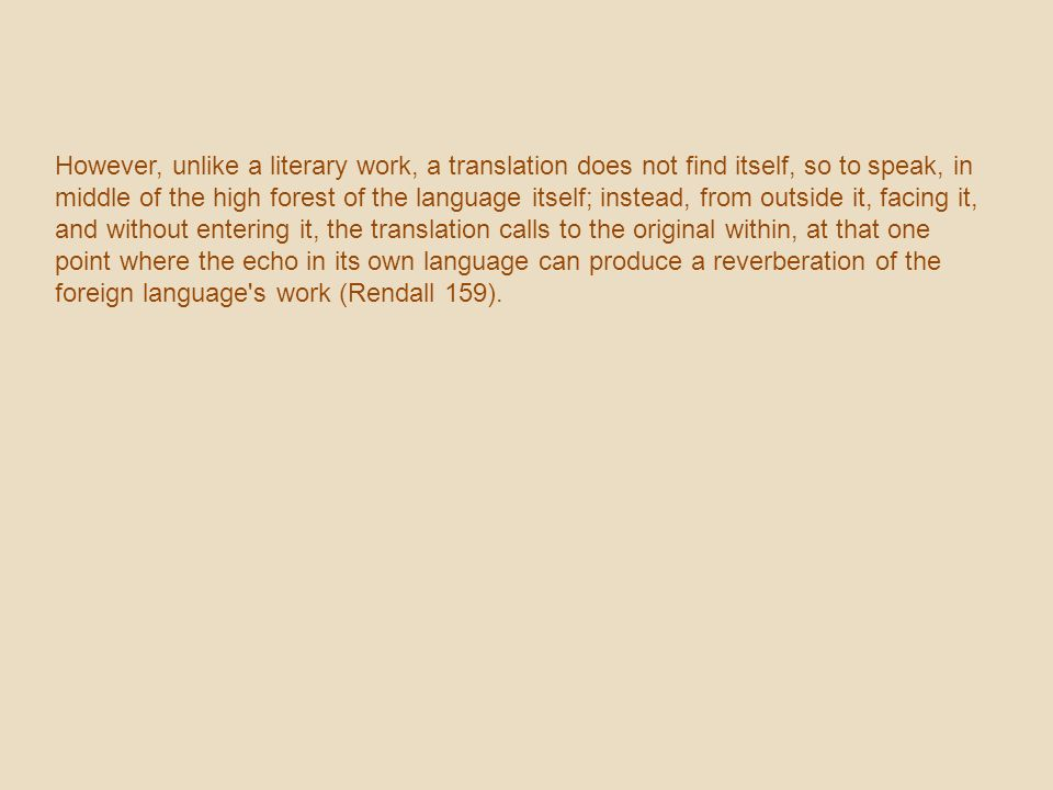 However, unlike a literary work, a translation does not find itself, so to speak, in middle of the high forest of the language itself; instead, from outside it, facing it, and without entering it, the translation calls to the original within, at that one point where the echo in its own language can produce a reverberation of the foreign language s work (Rendall 159).