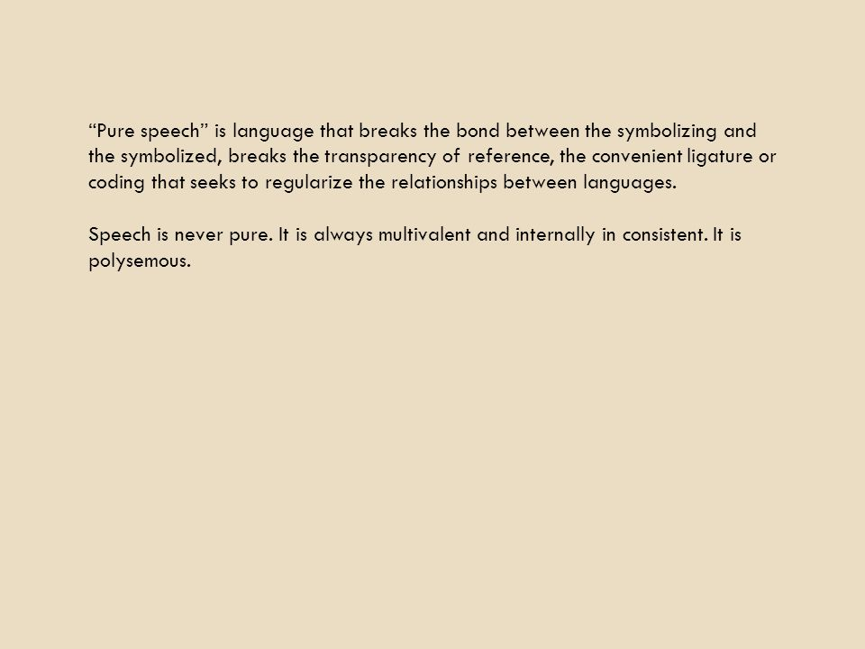 Pure speech is language that breaks the bond between the symbolizing and the symbolized, breaks the transparency of reference, the convenient ligature or coding that seeks to regularize the relationships between languages.