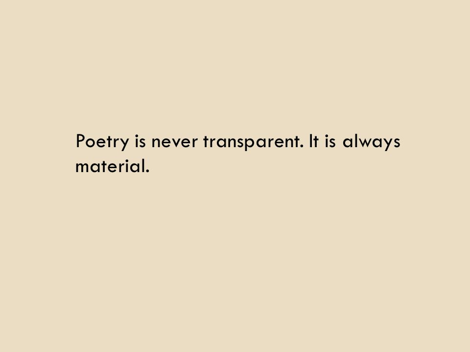 Poetry is never transparent. It is always material.