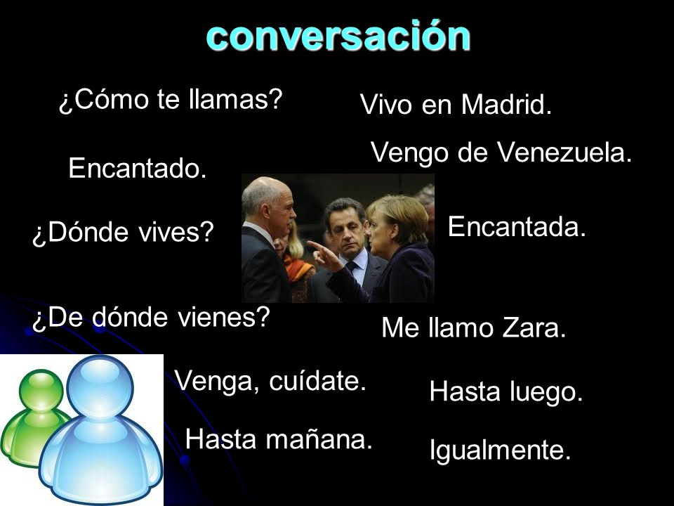 conversación ¿Cómo te llamas Vivo en Madrid. Vengo de Venezuela.