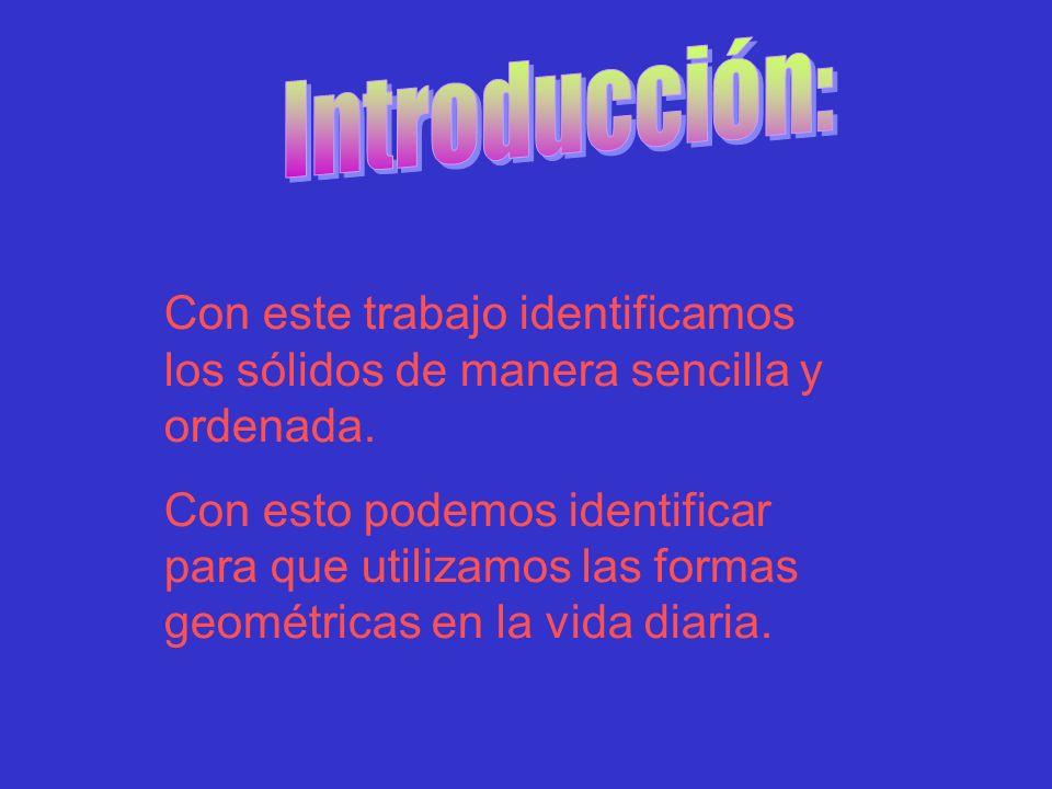 Introducción: Con este trabajo identificamos los sólidos de manera sencilla y ordenada.