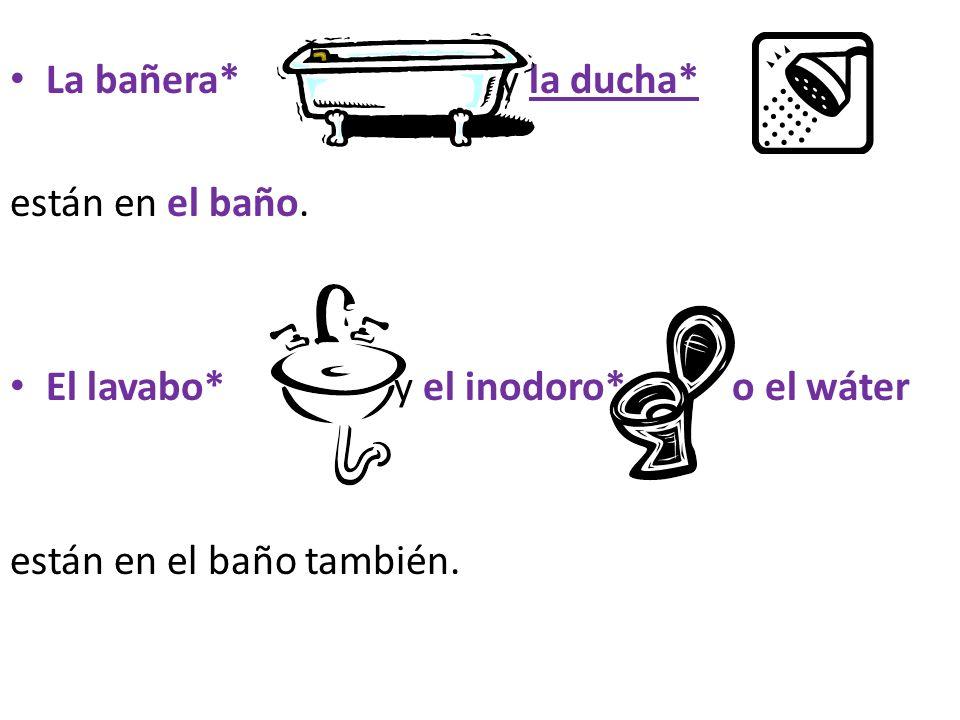 La bañera* y la ducha*están en el baño.El lavabo* y el inodoro* o el wáter.